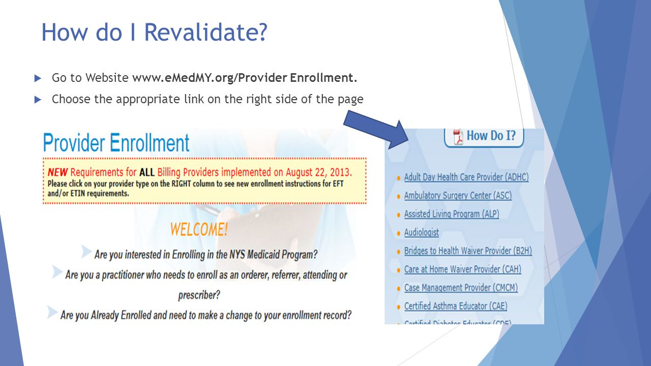 How do I Revalidate?  Go to Website www.eMedMY.org/Provider Enrollment.  Choose the appropriate link on the right side of the page