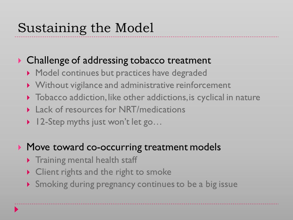 Sustaining the Model  Challenge of addressing tobacco treatment  Model continues but practices have degraded  Without vigilance and administrative reinforcement  Tobacco addiction, like other addictions, is cyclical in nature  Lack of resources for NRT/medications  12-Step myths just won't let go…  Move toward co-occurring treatment models  Training mental health staff  Client rights and the right to smoke  Smoking during pregnancy continues to be a big issue