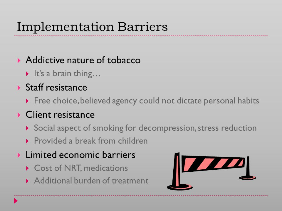 Implementation Barriers  Addictive nature of tobacco  It's a brain thing…  Staff resistance  Free choice, believed agency could not dictate personal habits  Client resistance  Social aspect of smoking for decompression, stress reduction  Provided a break from children  Limited economic barriers  Cost of NRT, medications  Additional burden of treatment