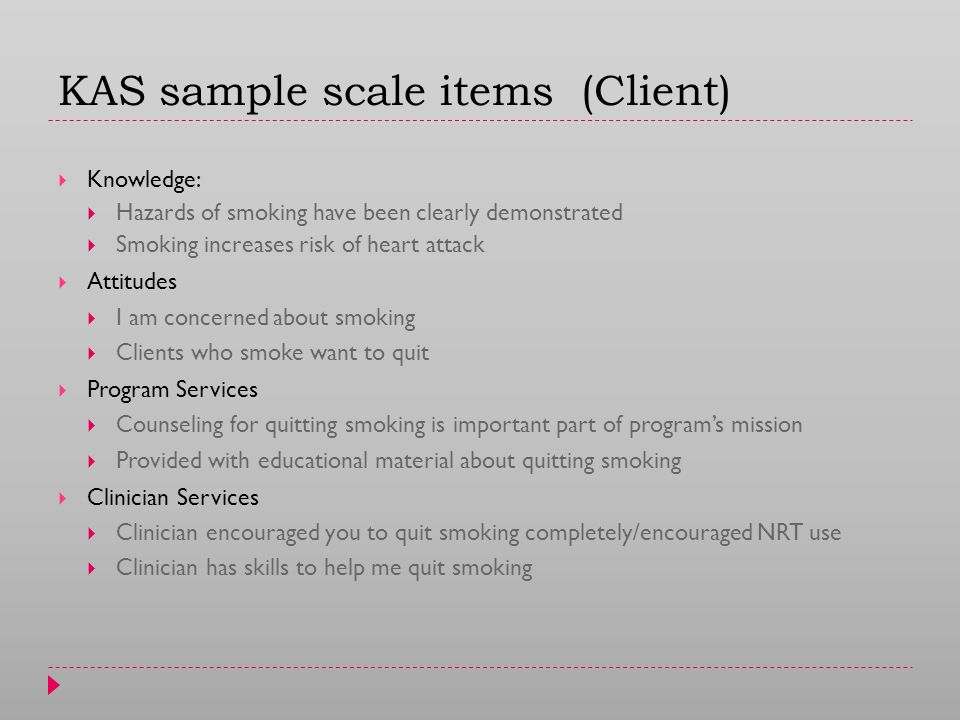 KAS sample scale items (Client)  Knowledge:  Hazards of smoking have been clearly demonstrated  Smoking increases risk of heart attack  Attitudes  I am concerned about smoking  Clients who smoke want to quit  Program Services  Counseling for quitting smoking is important part of program's mission  Provided with educational material about quitting smoking  Clinician Services  Clinician encouraged you to quit smoking completely/encouraged NRT use  Clinician has skills to help me quit smoking
