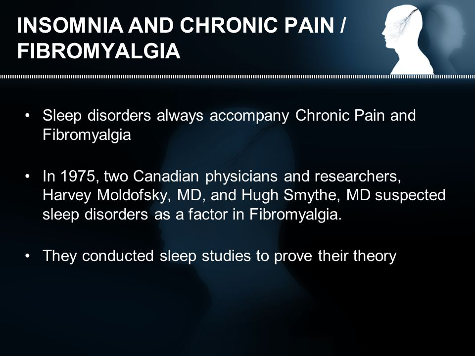 INSOMNIA AND CHRONIC PAIN / FIBROMYALGIA Sleep disorders always accompany Chronic Pain and Fibromyalgia In 1975, two Canadian physicians and researchers, Harvey Moldofsky, MD, and Hugh Smythe, MD suspected sleep disorders as a factor in Fibromyalgia.