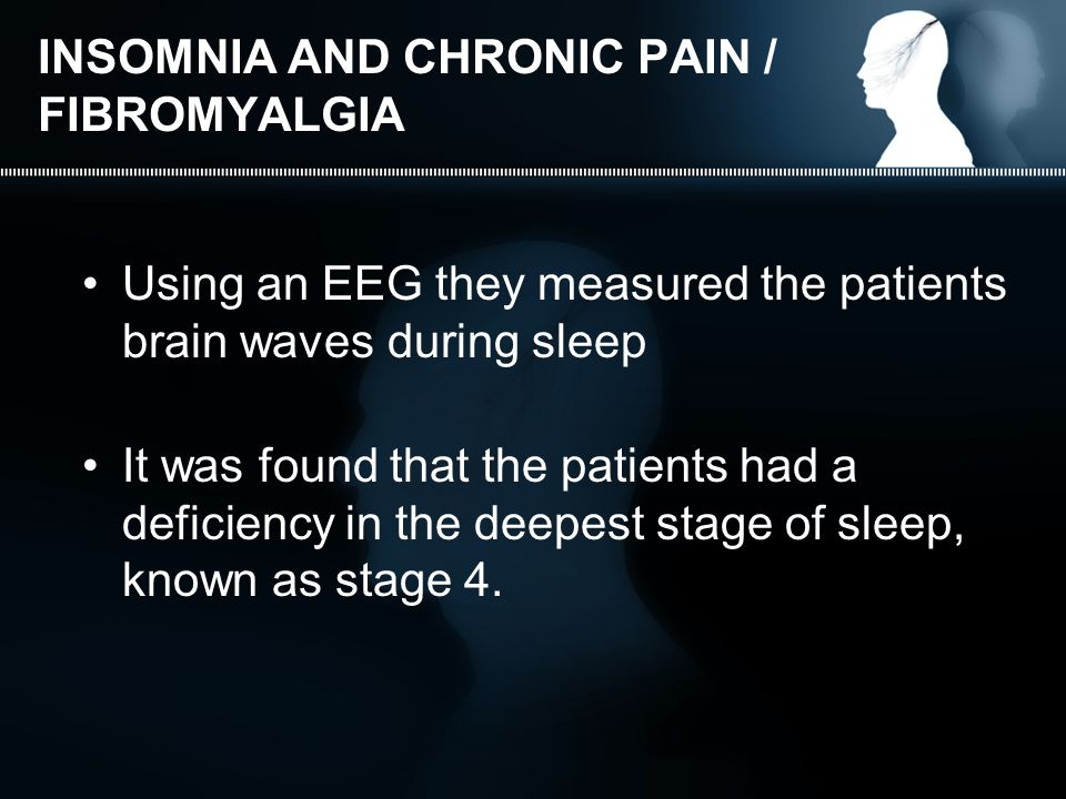INSOMNIA AND CHRONIC PAIN / FIBROMYALGIA Using an EEG they measured the patients brain waves during sleep It was found that the patients had a deficiency in the deepest stage of sleep, known as stage 4.