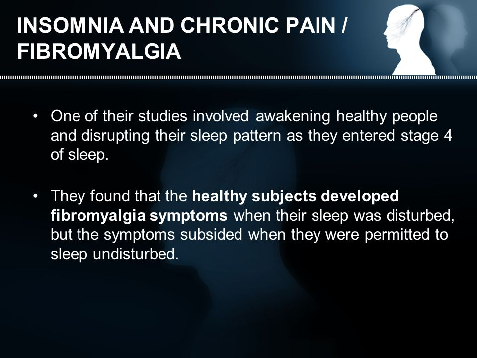 INSOMNIA AND CHRONIC PAIN / FIBROMYALGIA One of their studies involved awakening healthy people and disrupting their sleep pattern as they entered stage 4 of sleep.