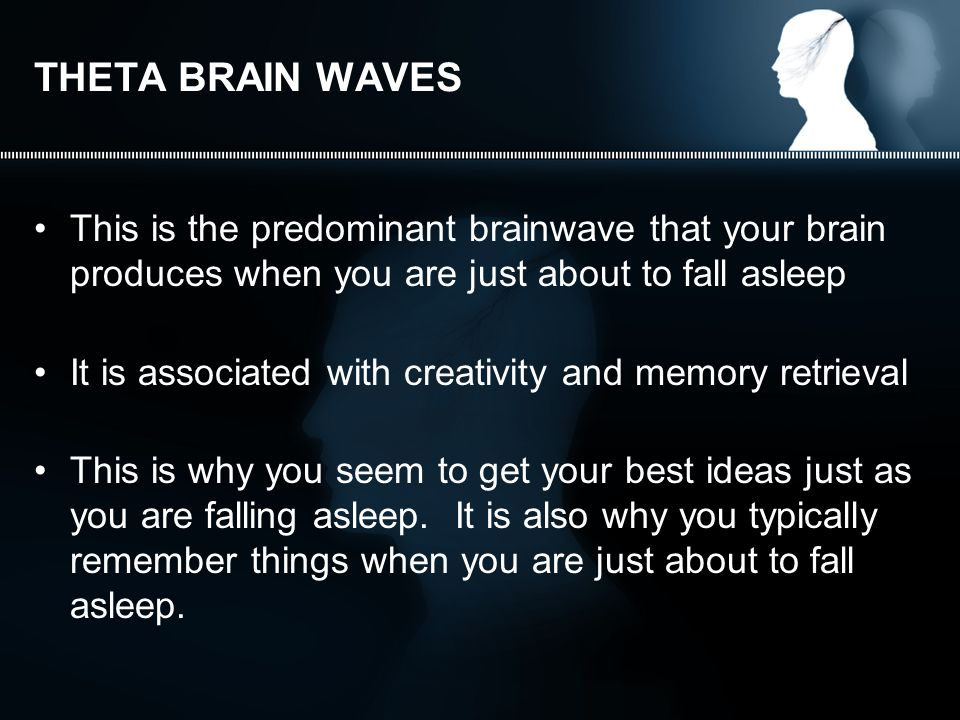THETA BRAIN WAVES This is the predominant brainwave that your brain produces when you are just about to fall asleep It is associated with creativity and memory retrieval This is why you seem to get your best ideas just as you are falling asleep.