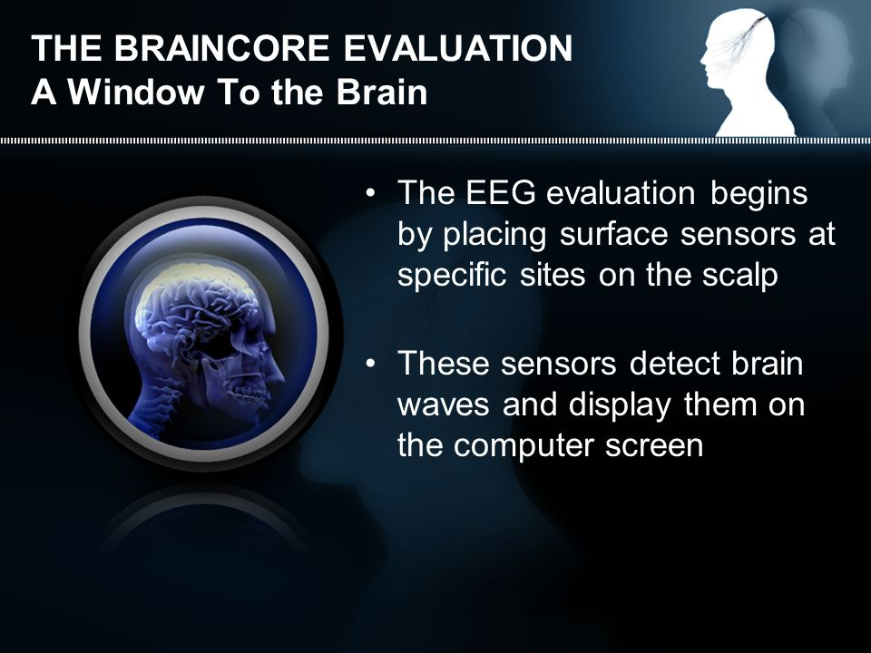 THE BRAINCORE EVALUATION A Window To the Brain The EEG evaluation begins by placing surface sensors at specific sites on the scalp These sensors detect brain waves and display them on the computer screen