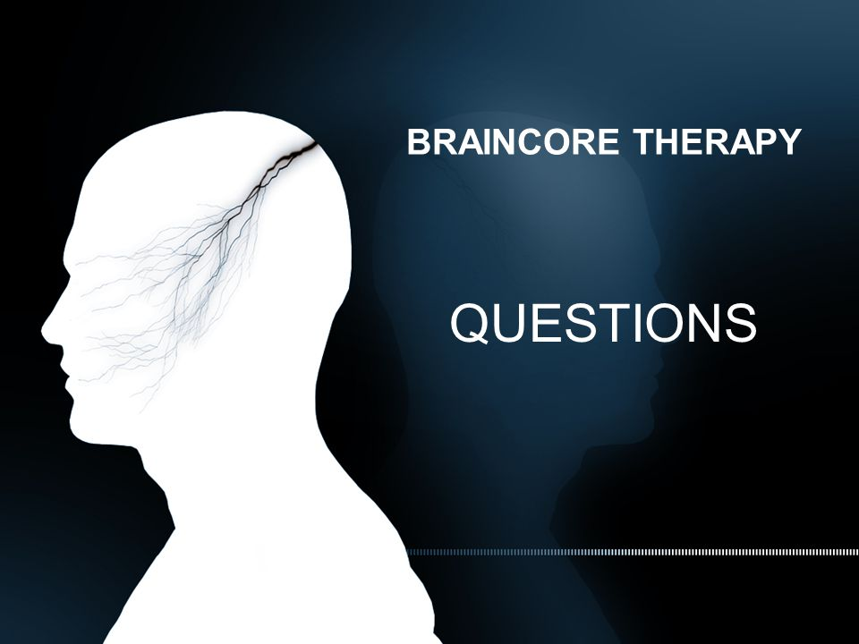 BRAINCORE THERAPY QUESTIONS