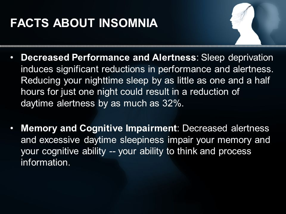 FACTS ABOUT INSOMNIA Decreased Performance and Alertness: Sleep deprivation induces significant reductions in performance and alertness.