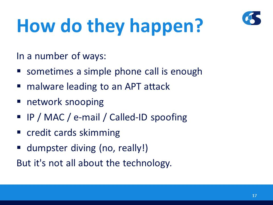 How do they happen? In a number of ways:  sometimes a simple phone call is enough  malware leading to an APT attack  network snooping  IP / MAC /