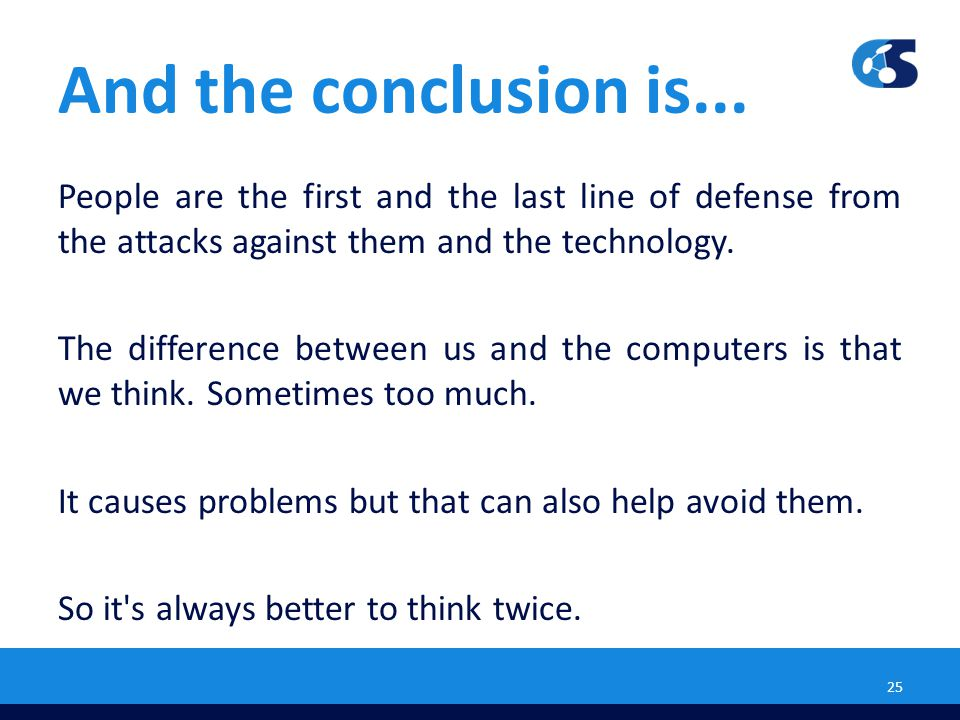 And the conclusion is... People are the first and the last line of defense from the attacks against them and the technology. The difference between us