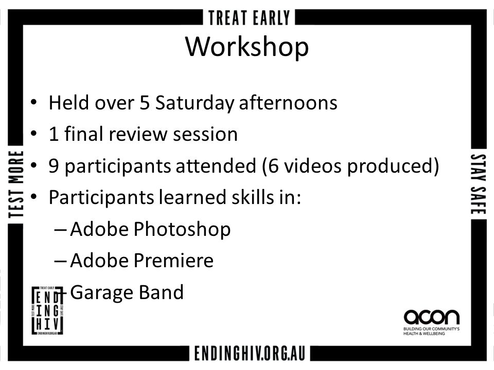 Workshop Held over 5 Saturday afternoons 1 final review session 9 participants attended (6 videos produced) Participants learned skills in: – Adobe Photoshop – Adobe Premiere – Garage Band