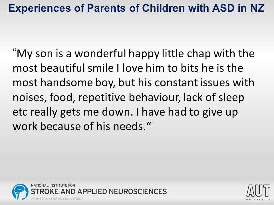 Experiences of Parents of Children with ASD in NZ My son is a wonderful happy little chap with the most beautiful smile I love him to bits he is the most handsome boy, but his constant issues with noises, food, repetitive behaviour, lack of sleep etc really gets me down.