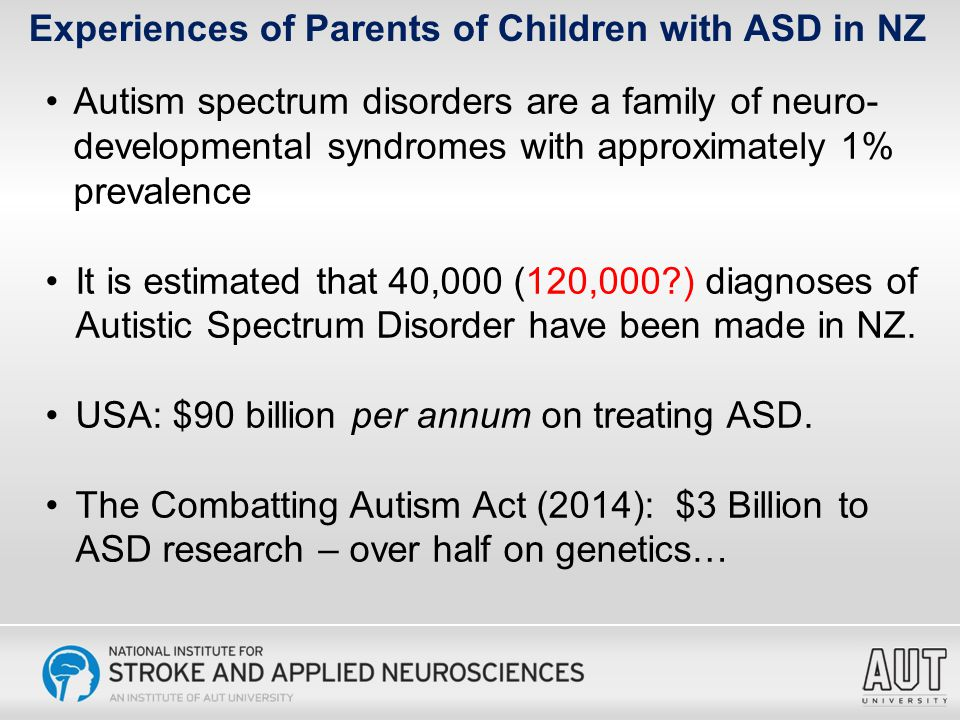 Autistic Spectrum Disorder according to the DSM-V: Deficits in social communication: 1 (mild) to 3 (severe) Restricted or repetitive patterns of behaviour or interests: 1(mild) to 3 (severe) Presentation in the early developmental period Clinically significant impairment in functioning Not better explained by another disability or global developmental delay Experiences of Parents of Children with ASD in NZ