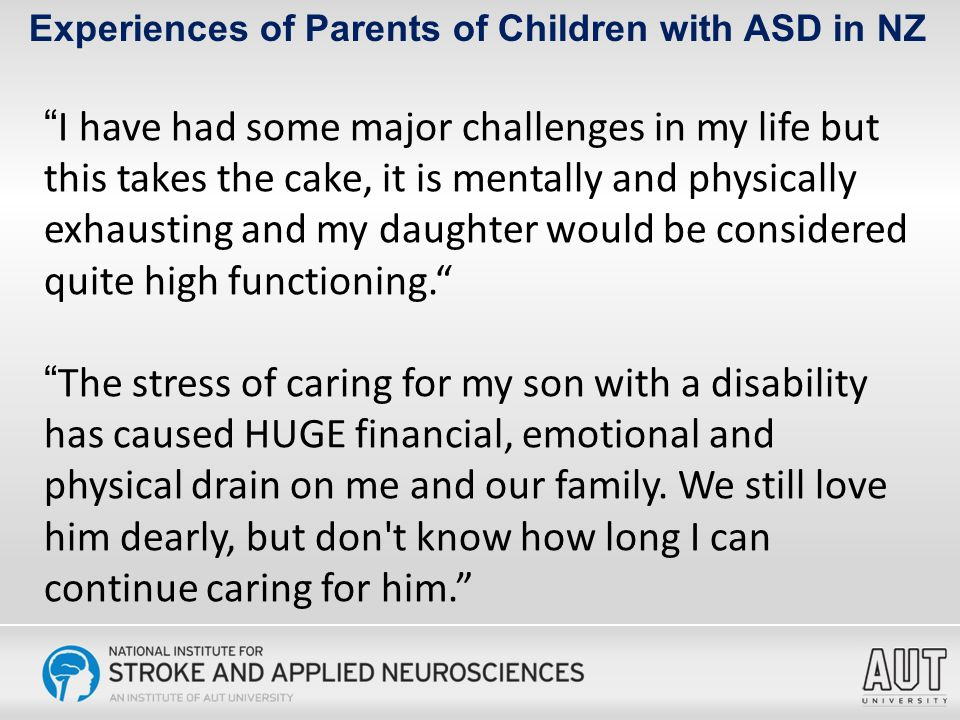Experiences of Parents of Children with ASD in NZ I have had some major challenges in my life but this takes the cake, it is mentally and physically exhausting and my daughter would be considered quite high functioning. The stress of caring for my son with a disability has caused HUGE financial, emotional and physical drain on me and our family.
