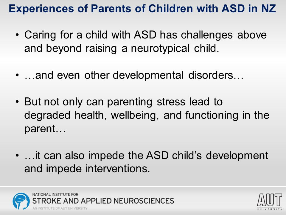 Experiences of Parents of Children with ASD in NZ As hard as things are for my family and I financially, I love our son, his ASD has blessed our family immensely. I love my boy to bits.