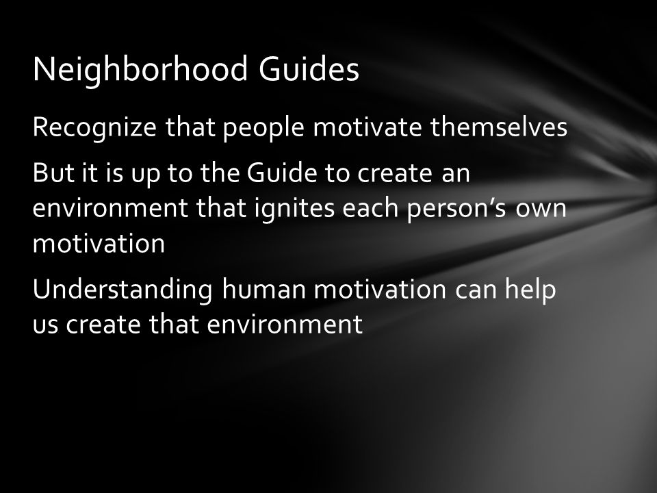 Recognize that people motivate themselves But it is up to the Guide to create an environment that ignites each person's own motivation Understanding human motivation can help us create that environment Neighborhood Guides