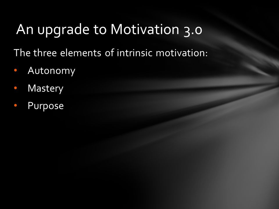 The three elements of intrinsic motivation: Autonomy Mastery Purpose An upgrade to Motivation 3.0