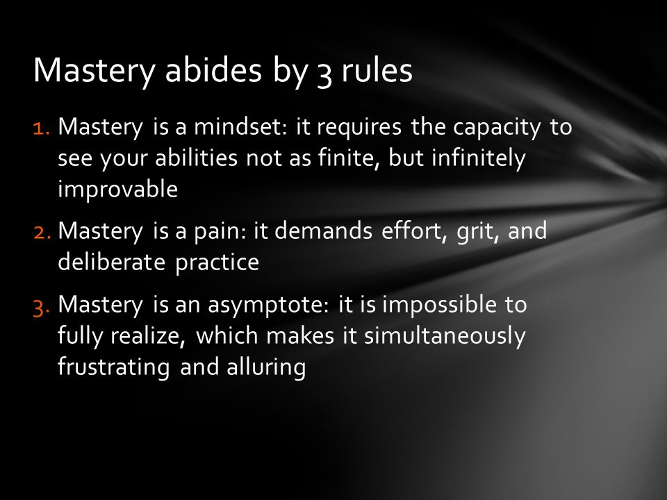 1.Mastery is a mindset: it requires the capacity to see your abilities not as finite, but infinitely improvable 2.Mastery is a pain: it demands effort, grit, and deliberate practice 3.Mastery is an asymptote: it is impossible to fully realize, which makes it simultaneously frustrating and alluring Mastery abides by 3 rules
