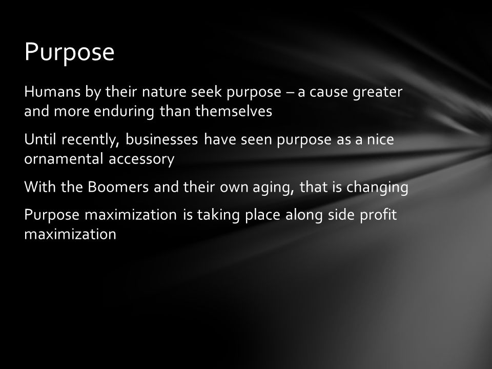 Humans by their nature seek purpose – a cause greater and more enduring than themselves Until recently, businesses have seen purpose as a nice ornamental accessory With the Boomers and their own aging, that is changing Purpose maximization is taking place along side profit maximization Purpose