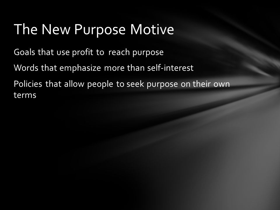Goals that use profit to reach purpose Words that emphasize more than self-interest Policies that allow people to seek purpose on their own terms The New Purpose Motive
