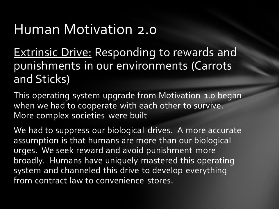 Extrinsic Drive: Responding to rewards and punishments in our environments (Carrots and Sticks) This operating system upgrade from Motivation 1.0 began when we had to cooperate with each other to survive.