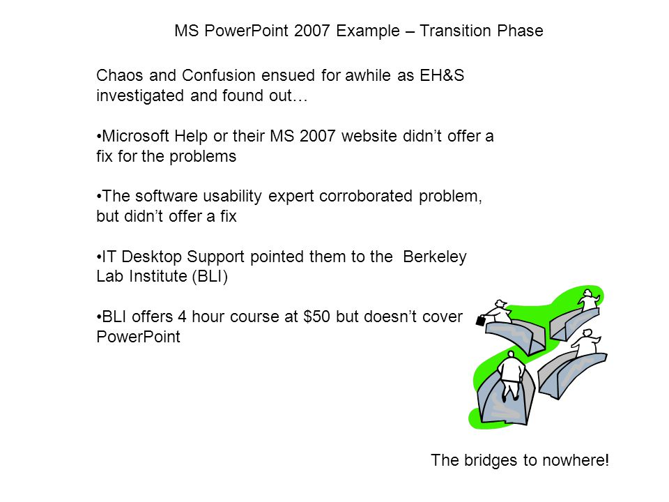 MS PowerPoint 2007 Example – Transition Phase Chaos and Confusion ensued for awhile as EH&S investigated and found out… Microsoft Help or their MS 2007 website didn't offer a fix for the problems The software usability expert corroborated problem, but didn't offer a fix IT Desktop Support pointed them to the Berkeley Lab Institute (BLI) BLI offers 4 hour course at $50 but doesn't cover PowerPoint The bridges to nowhere!