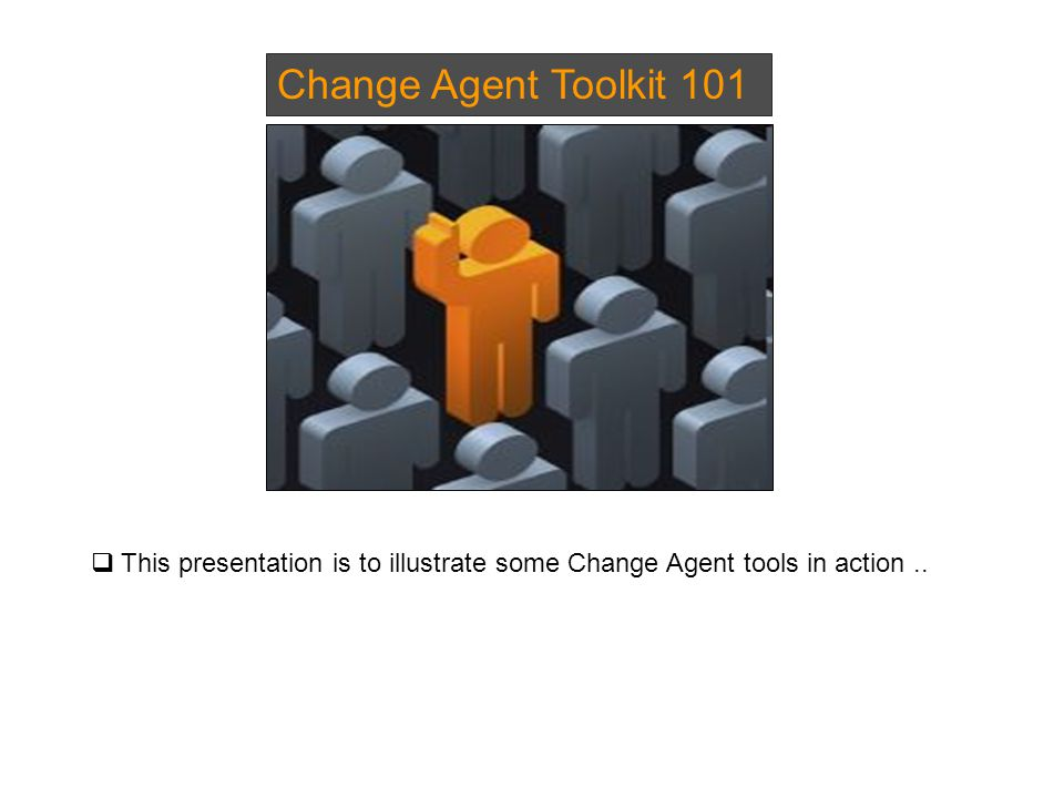 Change Agent Toolkit 101  This presentation is to illustrate some Change Agent tools in action..