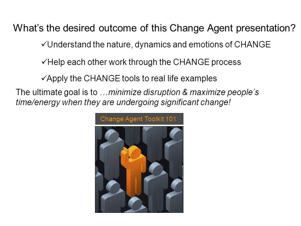 Apply the CHANGE tools to real life examples Change Agent Toolkit 101 What's the desired outcome of this Change Agent presentation.