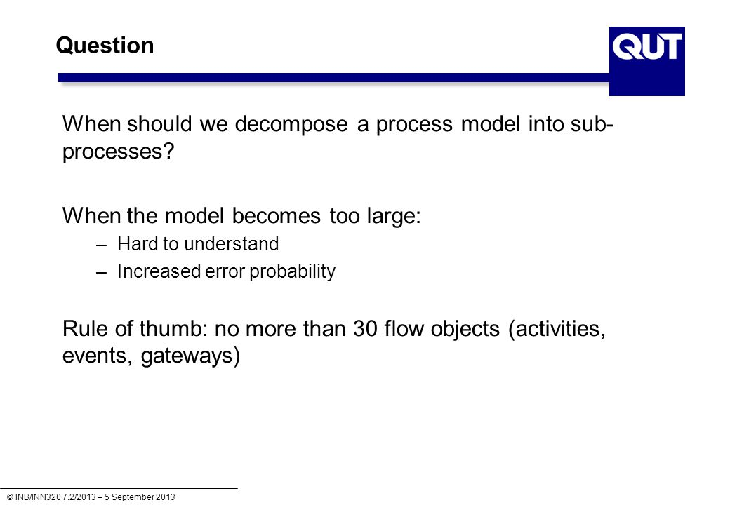 © INB/INN320 7.2/2013 – 5 September 2013 Question When should we decompose a process model into sub- processes.