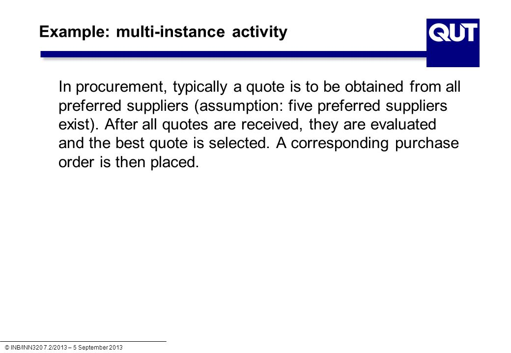 © INB/INN320 7.2/2013 – 5 September 2013 Example: multi-instance activity In procurement, typically a quote is to be obtained from all preferred suppliers (assumption: five preferred suppliers exist).