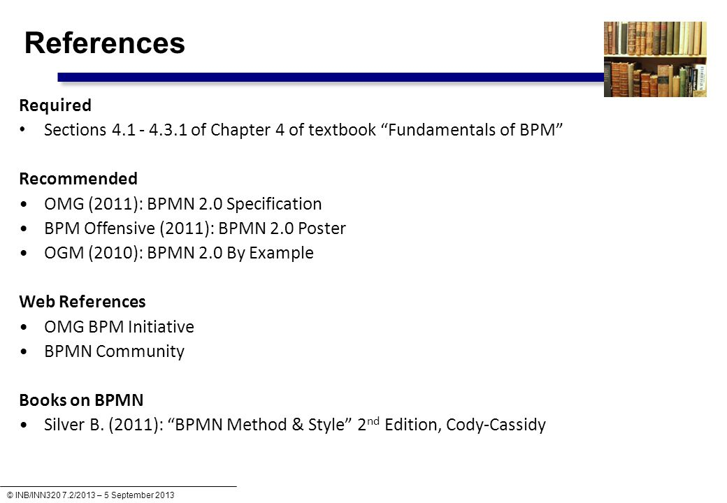 © INB/INN320 7.2/2013 – 5 September 2013 References Required Sections 4.1 - 4.3.1 of Chapter 4 of textbook Fundamentals of BPM Recommended OMG (2011): BPMN 2.0 Specification BPM Offensive (2011): BPMN 2.0 Poster OGM (2010): BPMN 2.0 By Example Web References OMG BPM Initiative BPMN Community Books on BPMN Silver B.