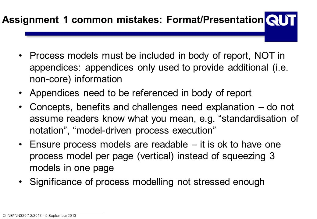 © INB/INN320 7.2/2013 – 5 September 2013 Assignment 1 common mistakes: Format/Presentation Process models must be included in body of report, NOT in appendices: appendices only used to provide additional (i.e.