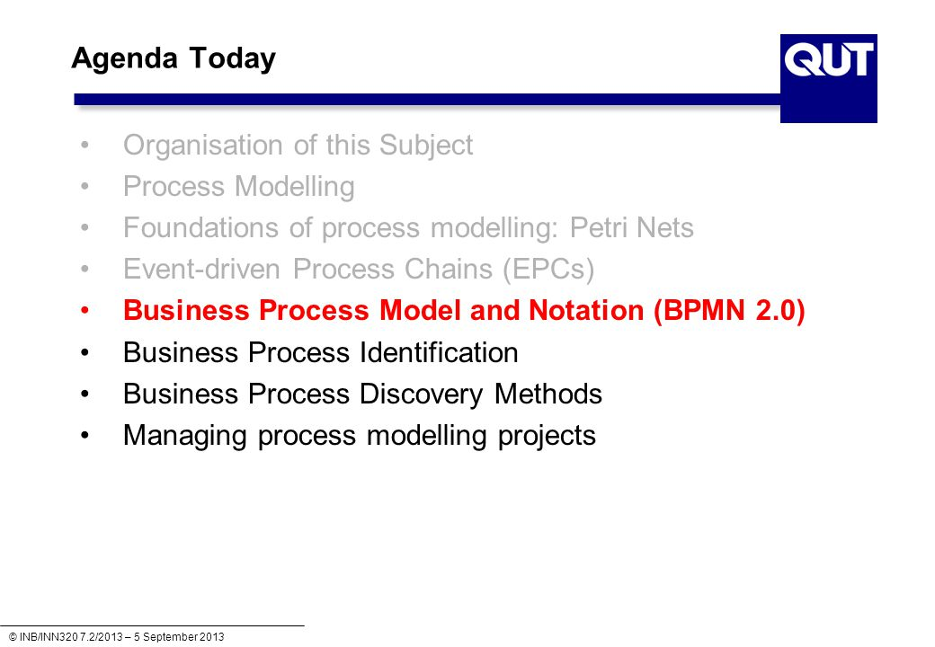 © INB/INN320 7.2/2013 – 5 September 2013 Agenda Today Organisation of this Subject Process Modelling Foundations of process modelling: Petri Nets Event-driven Process Chains (EPCs) Business Process Model and Notation (BPMN 2.0) Business Process Identification Business Process Discovery Methods Managing process modelling projects