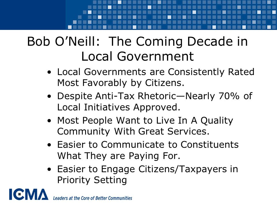 Bob O'Neill: The Coming Decade in Local Government Local Governments are Consistently Rated Most Favorably by Citizens.