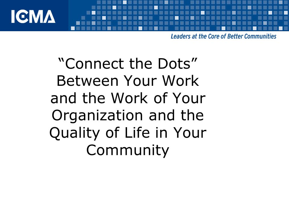 Connect the Dots Between Your Work and the Work of Your Organization and the Quality of Life in Your Community