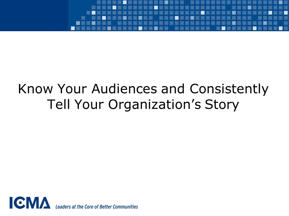 Know Your Audiences and Consistently Tell Your Organization's Story