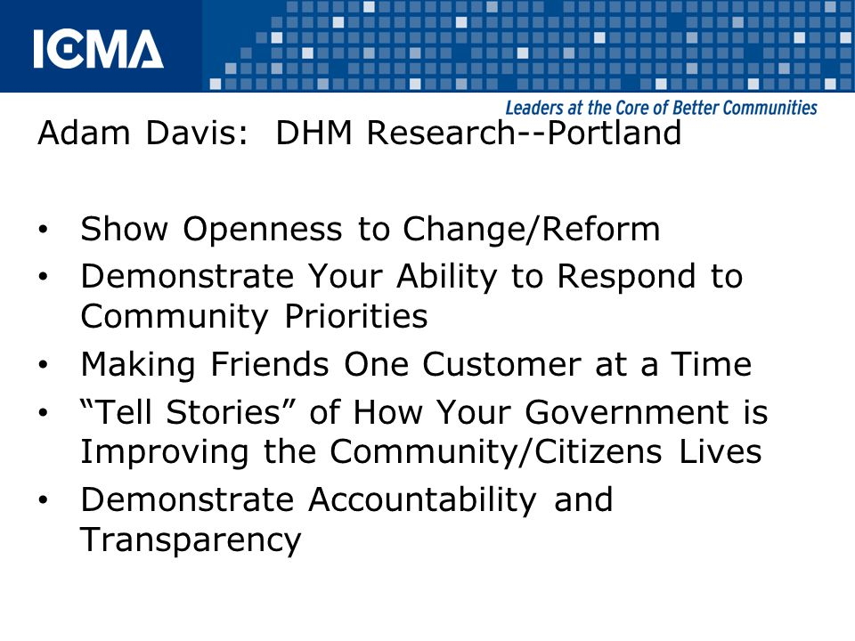 Adam Davis: DHM Research--Portland Show Openness to Change/Reform Demonstrate Your Ability to Respond to Community Priorities Making Friends One Customer at a Time Tell Stories of How Your Government is Improving the Community/Citizens Lives Demonstrate Accountability and Transparency