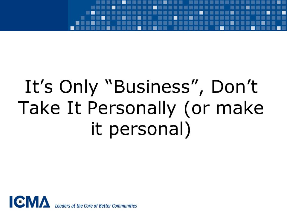 It's Only Business , Don't Take It Personally (or make it personal)