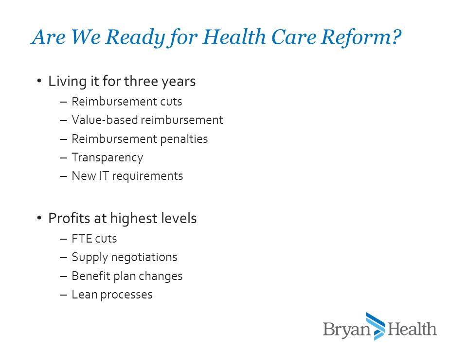 Living it for three years – Reimbursement cuts – Value-based reimbursement – Reimbursement penalties – Transparency – New IT requirements Profits at highest levels – FTE cuts – Supply negotiations – Benefit plan changes – Lean processes Are We Ready for Health Care Reform