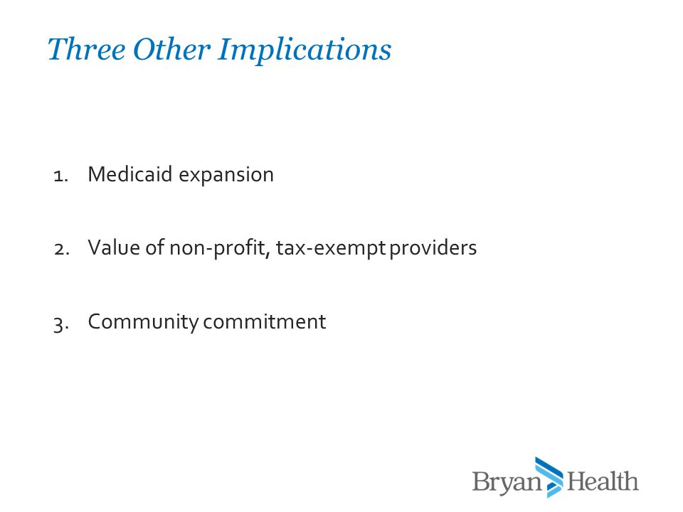 1.Medicaid expansion 2.Value of non-profit, tax-exempt providers 3.Community commitment Three Other Implications