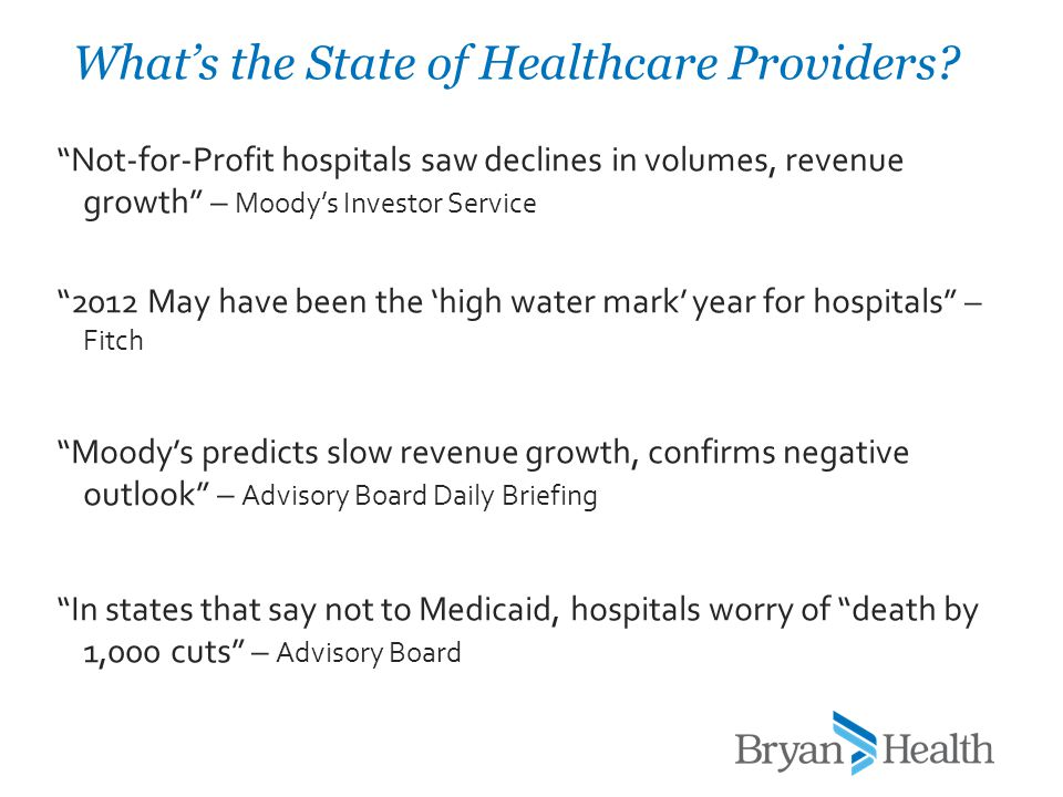 Not-for-Profit hospitals saw declines in volumes, revenue growth – Moody's Investor Service 2012 May have been the 'high water mark' year for hospitals – Fitch Moody's predicts slow revenue growth, confirms negative outlook – Advisory Board Daily Briefing In states that say not to Medicaid, hospitals worry of death by 1,000 cuts – Advisory Board What's the State of Healthcare Providers