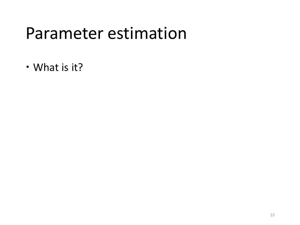 Parameter estimation  What is it? 10