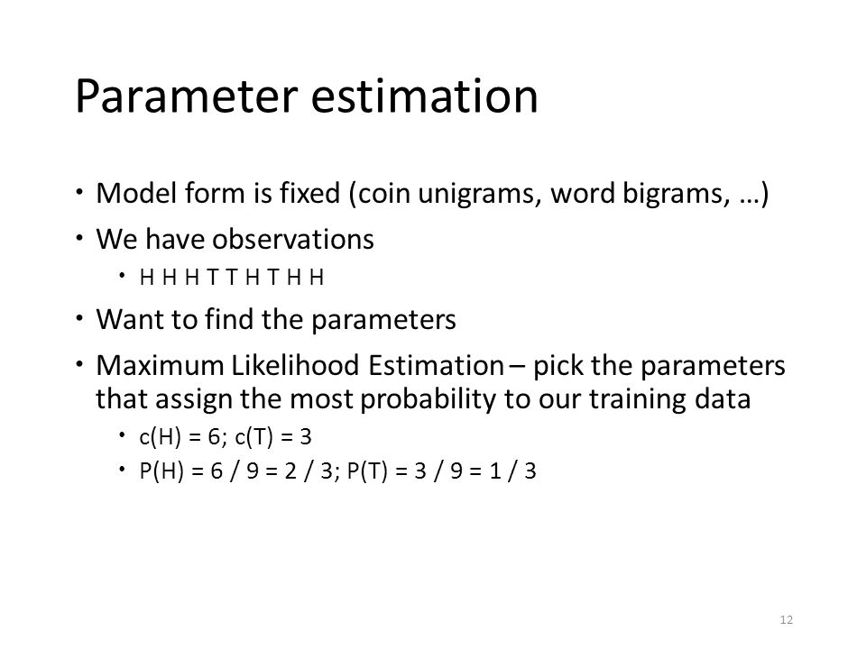 Parameter estimation  Model form is fixed (coin unigrams, word bigrams, …)  We have observations  H H H T T H T H H  Want to find the parameters 