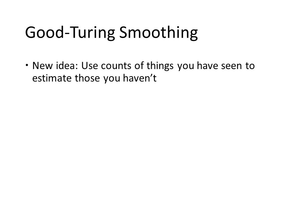 Good-Turing Smoothing  New idea: Use counts of things you have seen to estimate those you haven't
