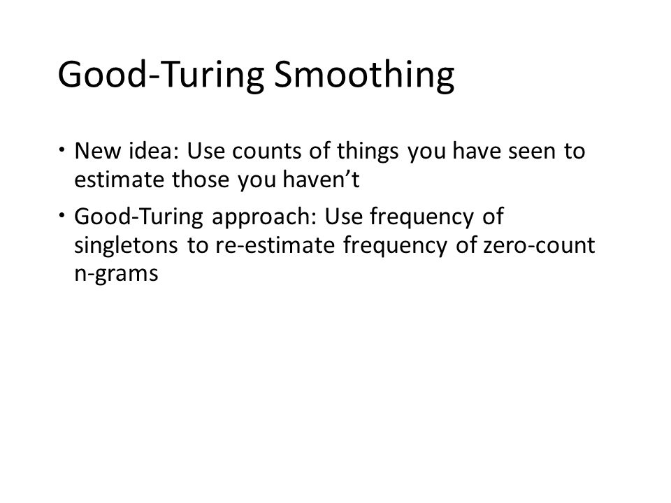 Good-Turing Smoothing  New idea: Use counts of things you have seen to estimate those you haven't  Good-Turing approach: Use frequency of singletons