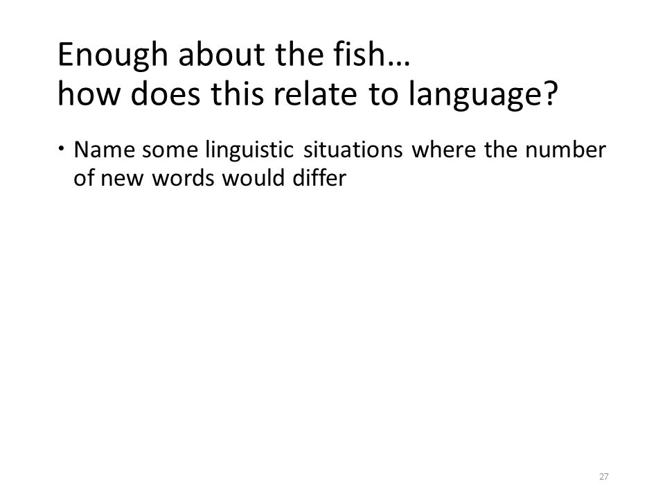 Enough about the fish… how does this relate to language?  Name some linguistic situations where the number of new words would differ 27