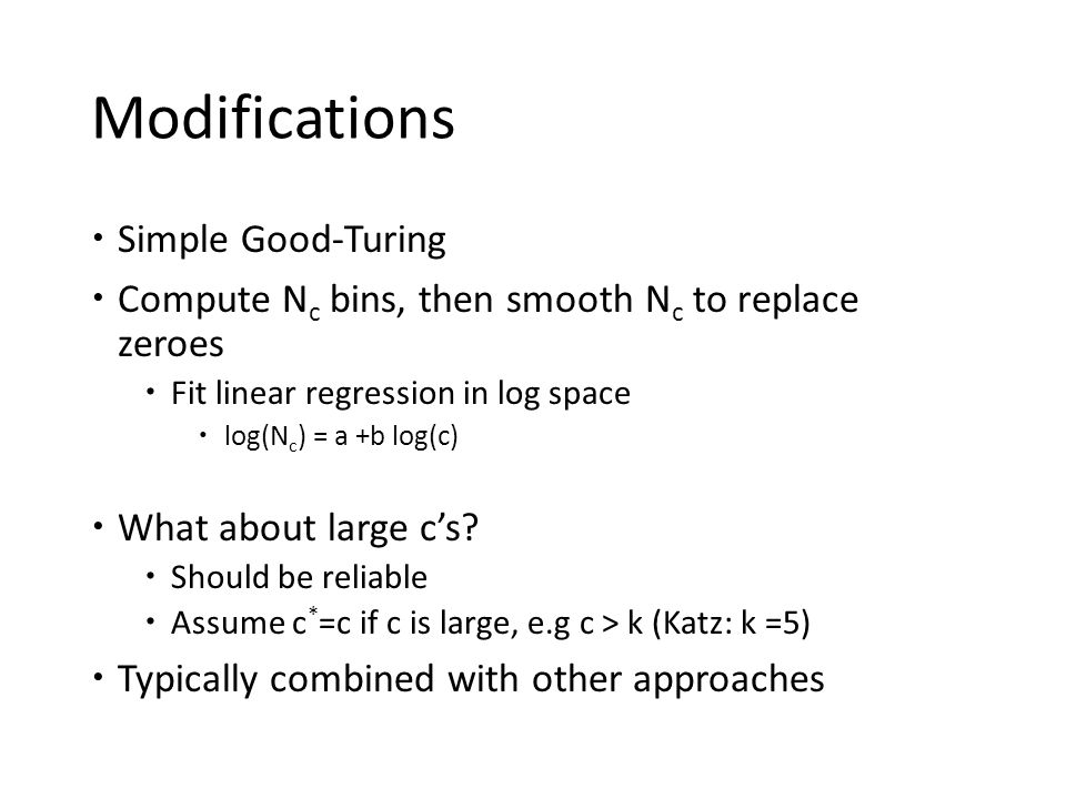 Modifications  Simple Good-Turing  Compute N c bins, then smooth N c to replace zeroes  Fit linear regression in log space  log(N c ) = a +b log(c