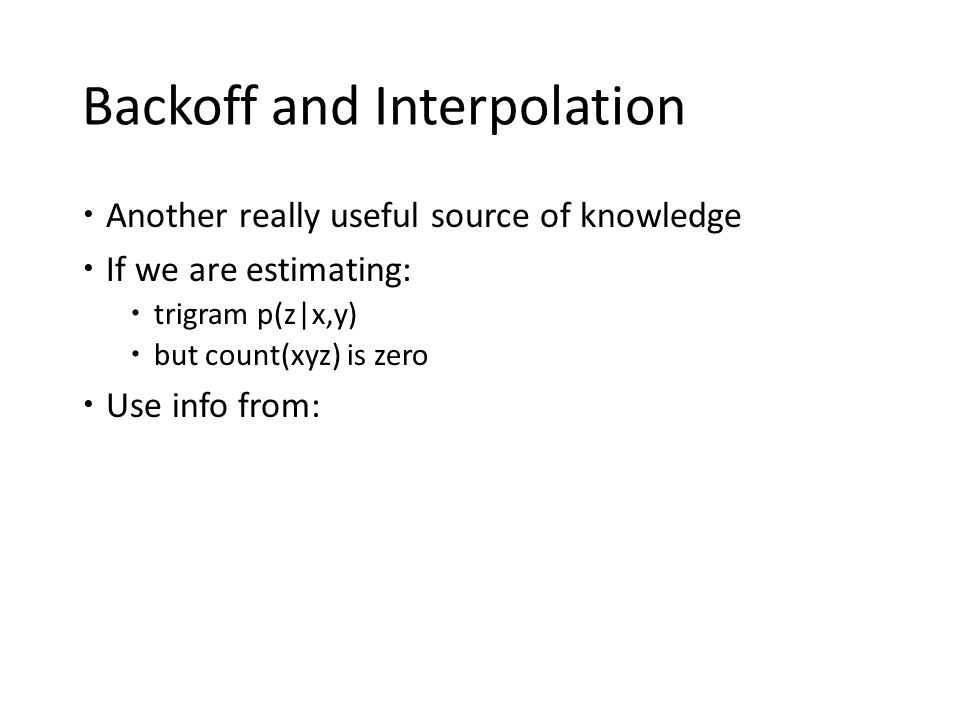 Backoff and Interpolation  Another really useful source of knowledge  If we are estimating:  trigram p(z|x,y)  but count(xyz) is zero  Use info f