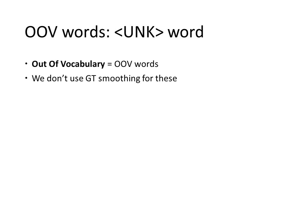 OOV words: word  Out Of Vocabulary = OOV words  We don't use GT smoothing for these