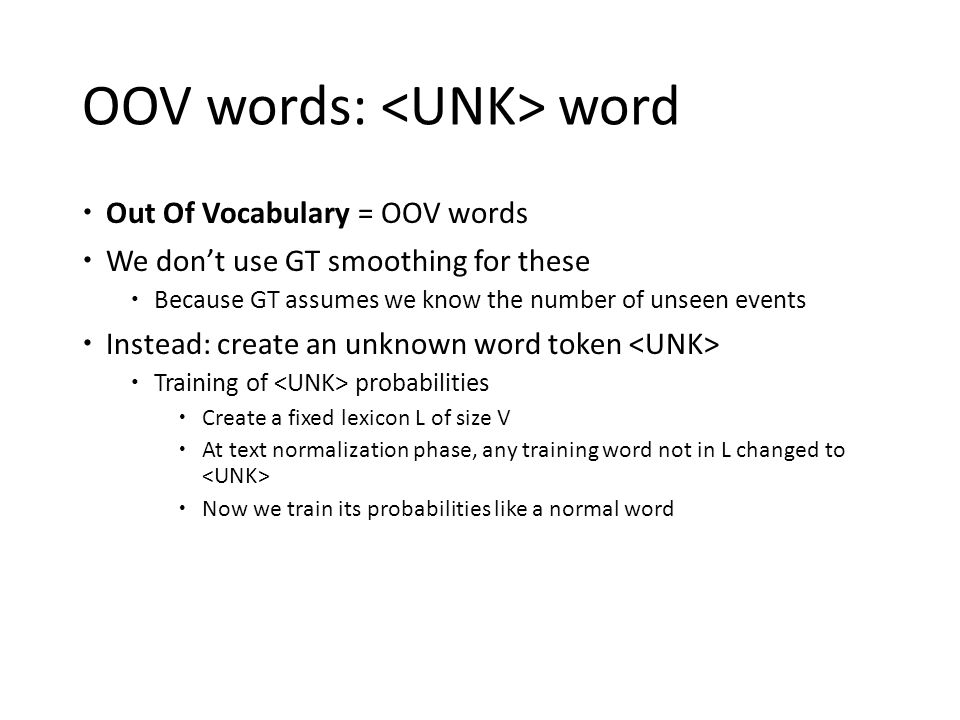 OOV words: word  Out Of Vocabulary = OOV words  We don't use GT smoothing for these  Because GT assumes we know the number of unseen events  Inste