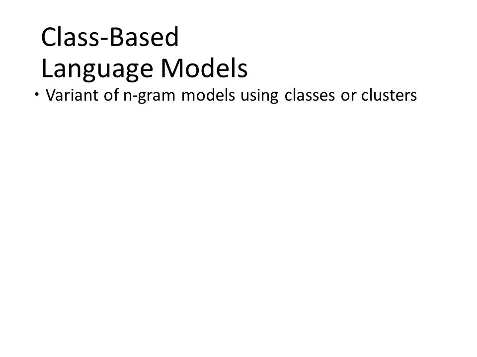 Class-Based Language Models  Variant of n-gram models using classes or clusters